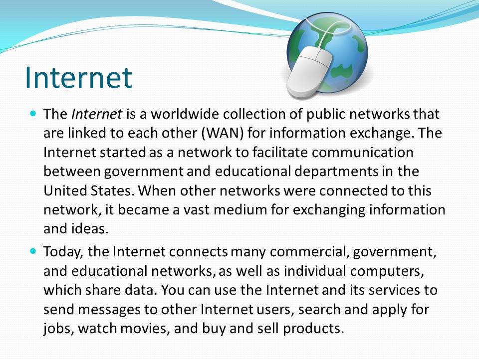Internet The Internet is a worldwide collection of public networks that are linked to each other (WAN) for information exchange. The Internet started