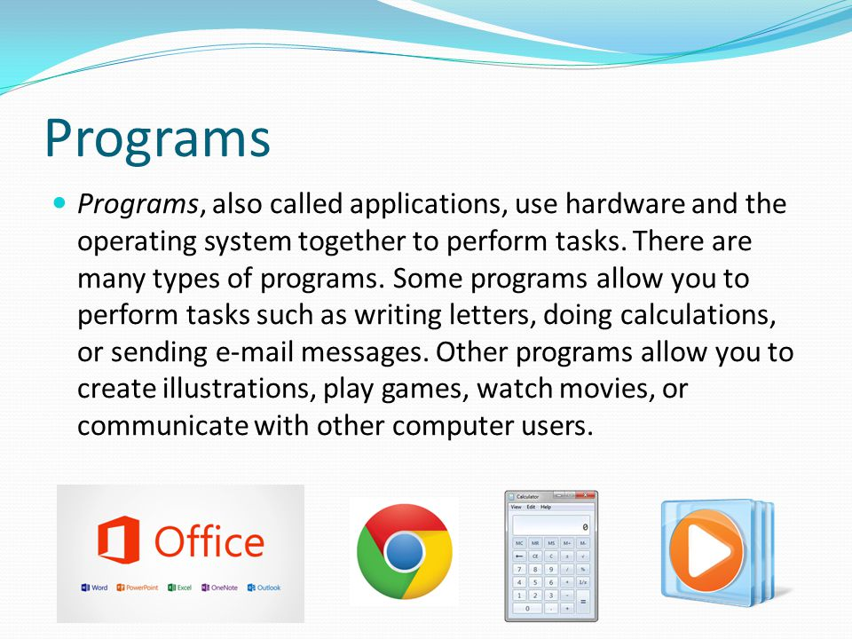 Programs Programs, also called applications, use hardware and the operating system together to perform tasks. There are many types of programs. Some p