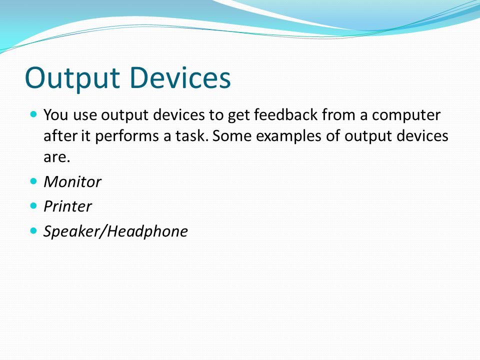 Output Devices You use output devices to get feedback from a computer after it performs a task. Some examples of output devices are. Monitor Printer S