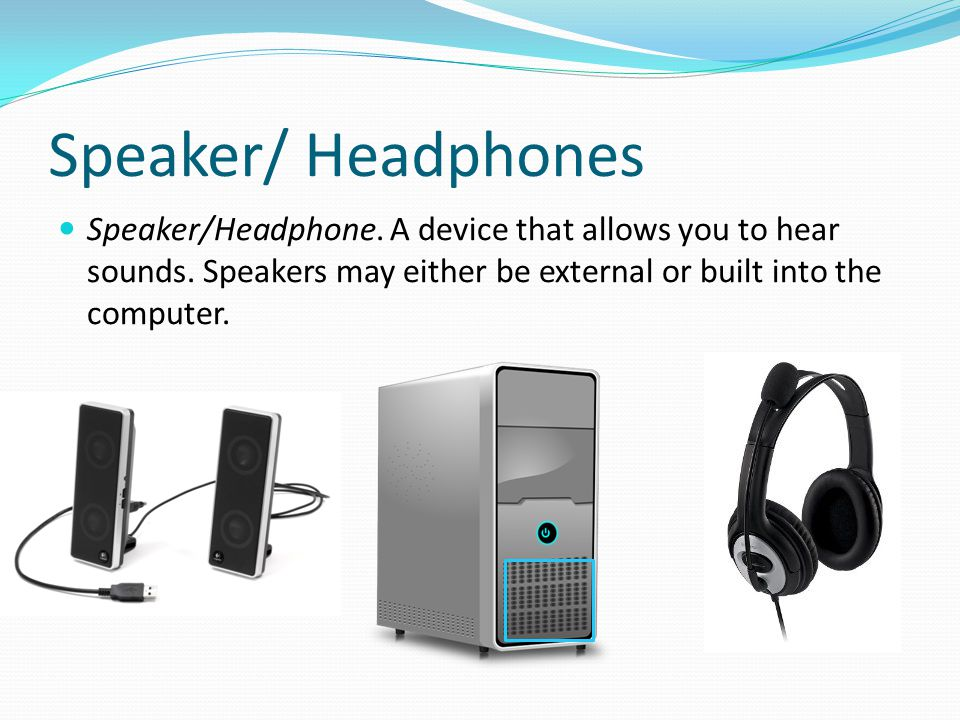 Speaker/ Headphones Speaker/Headphone. A device that allows you to hear sounds. Speakers may either be external or built into the computer.