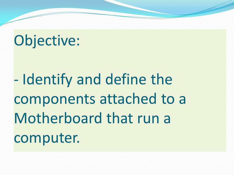 Objective: - Identify and define the components attached to a Motherboard that run a computer.