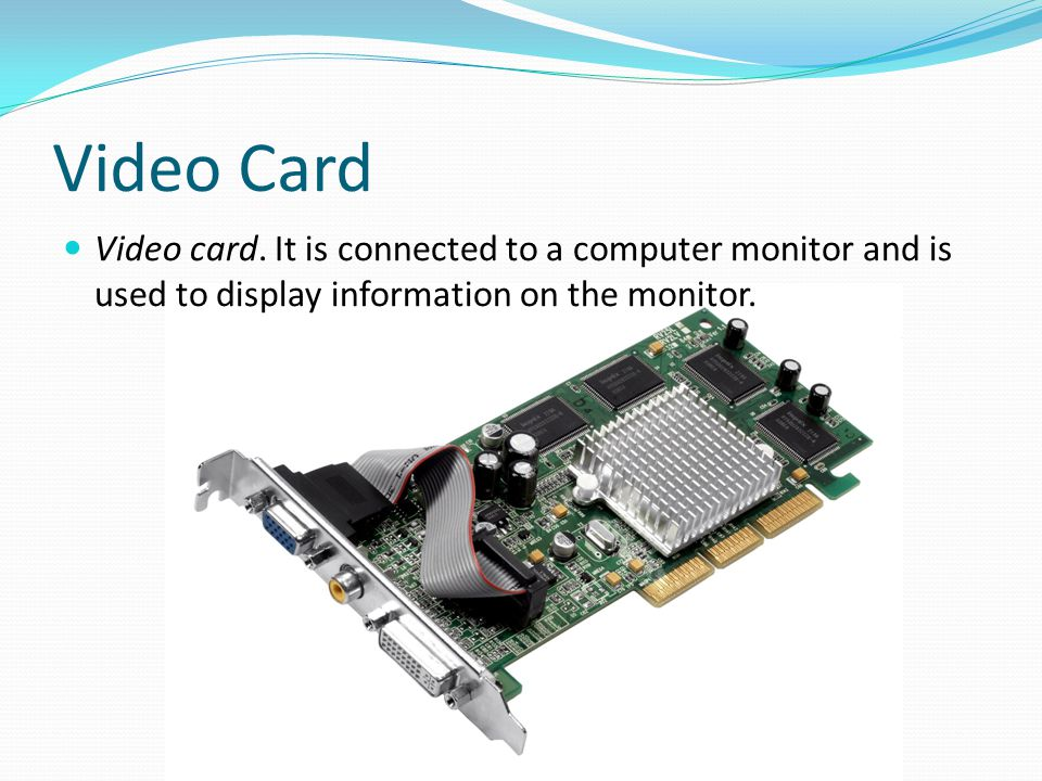 Video Card Video card. It is connected to a computer monitor and is used to display information on the monitor.