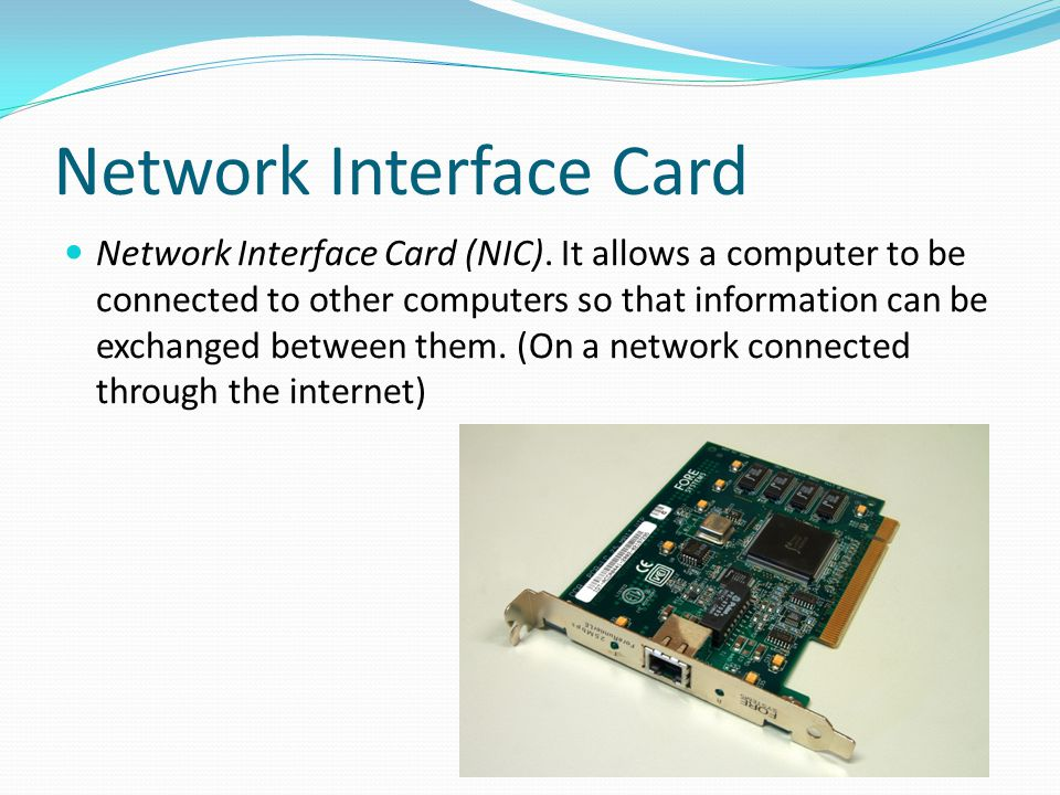 Network Interface Card Network Interface Card (NIC). It allows a computer to be connected to other computers so that information can be exchanged betw