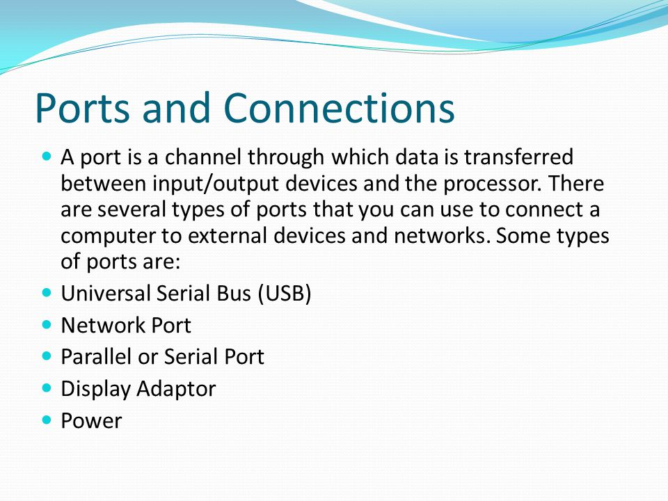 Ports and Connections A port is a channel through which data is transferred between input/output devices and the processor. There are several types of