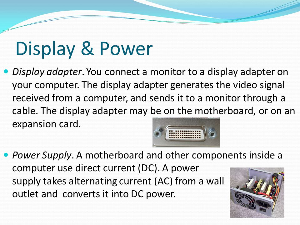 Display & Power Display adapter. You connect a monitor to a display adapter on your computer. The display adapter generates the video signal received