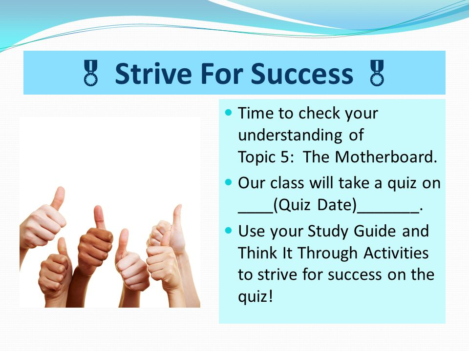  Strive For Success  Time to check your understanding of Topic 5: The Motherboard. Our class will take a quiz on ____(Quiz Date)_______. Use your St
