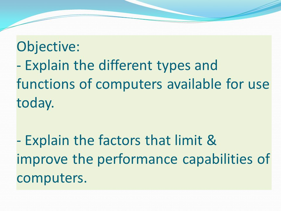 Objective: - Explain the different types and functions of computers available for use today. - Explain the factors that limit & improve the performanc