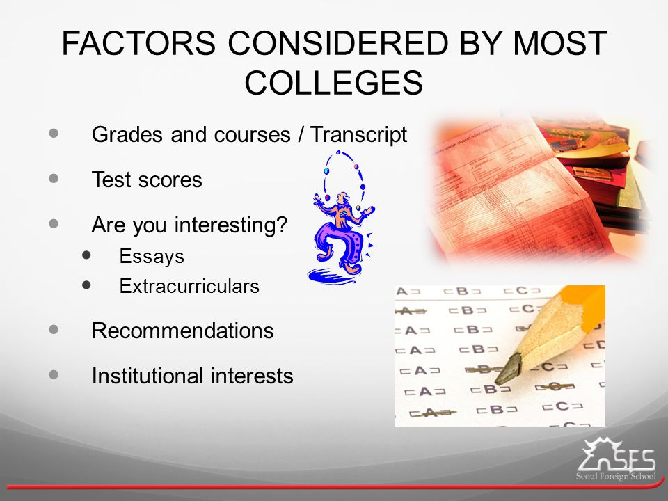 FACTORS CONSIDERED BY MOST COLLEGES Grades and courses / Transcript Test scores Are you interesting.
