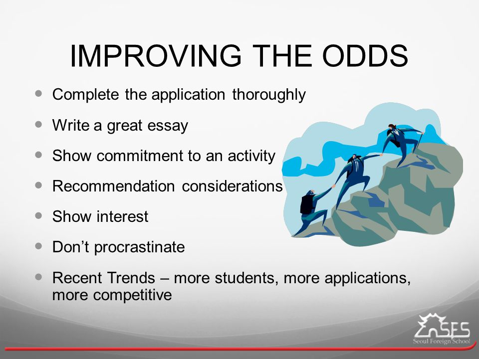 IMPROVING THE ODDS Complete the application thoroughly Write a great essay Show commitment to an activity Recommendation considerations Show interest Don't procrastinate Recent Trends – more students, more applications, more competitive