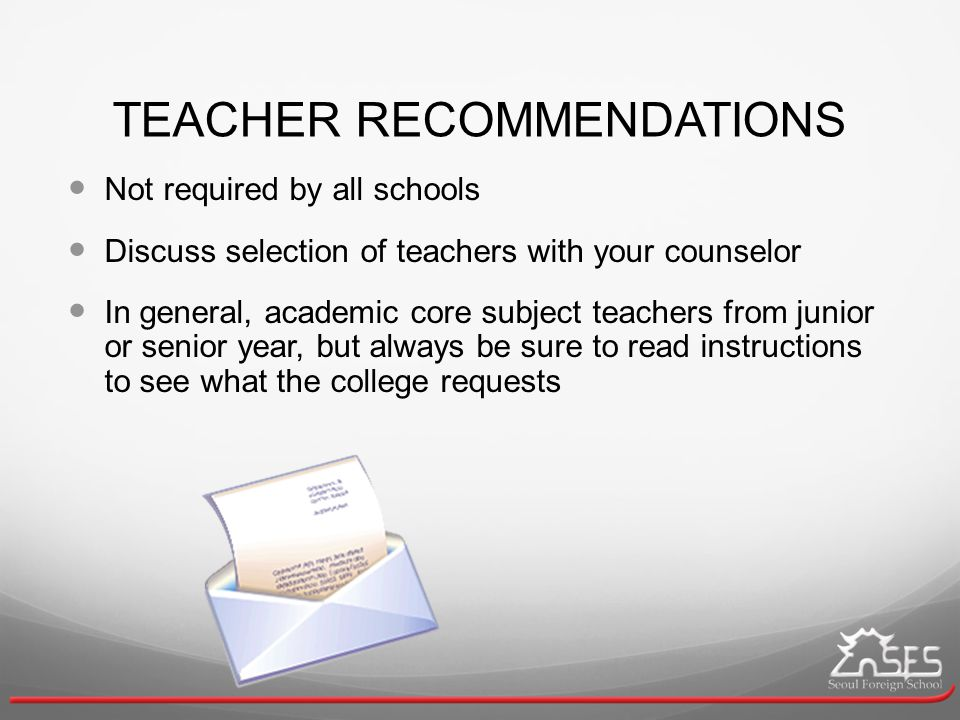 TEACHER RECOMMENDATIONS Not required by all schools Discuss selection of teachers with your counselor In general, academic core subject teachers from junior or senior year, but always be sure to read instructions to see what the college requests