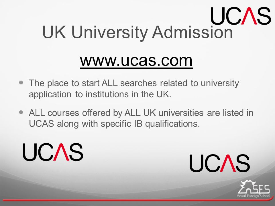 UK University Admission www.ucas.com The place to start ALL searches related to university application to institutions in the UK.