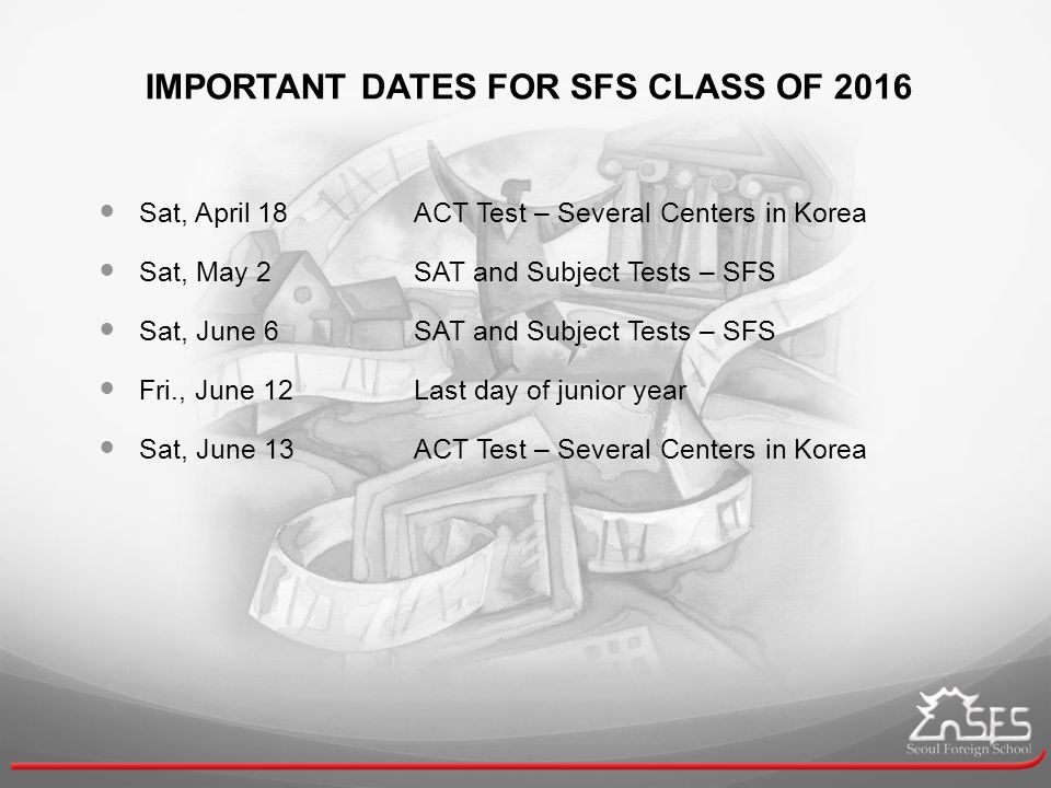 IMPORTANT DATES FOR SFS CLASS OF 2016 Sat, April 18ACT Test – Several Centers in Korea Sat, May 2SAT and Subject Tests – SFS Sat, June 6SAT and Subject Tests – SFS Fri., June 12Last day of junior year Sat, June 13ACT Test – Several Centers in Korea