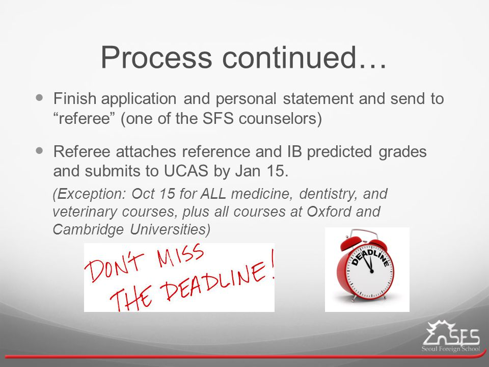 Process continued… Finish application and personal statement and send to referee (one of the SFS counselors) Referee attaches reference and IB predicted grades and submits to UCAS by Jan 15.