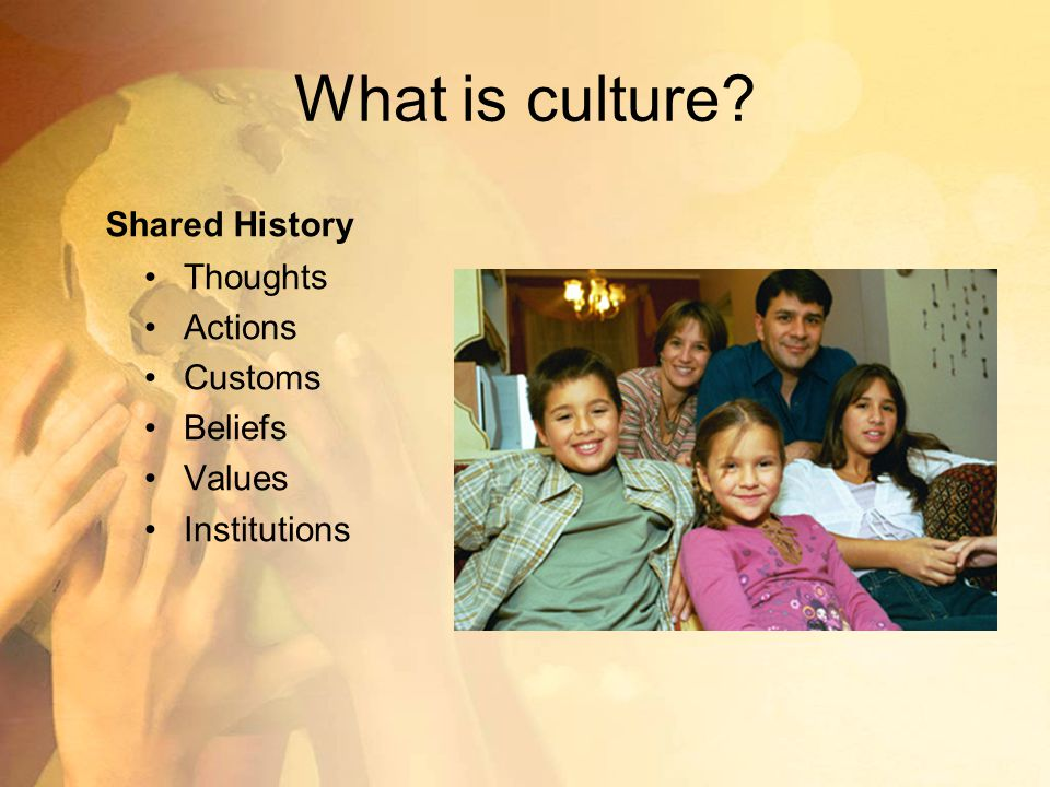 What is culture Shared History Thoughts Actions Customs Beliefs Values Institutions