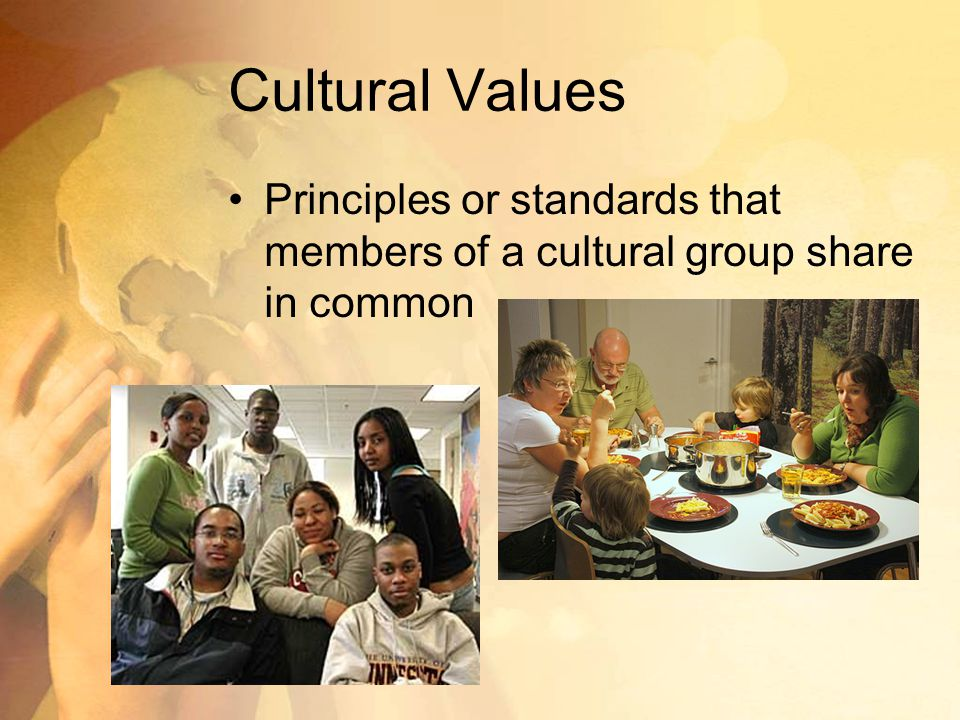 Cultural Values Principles or standards that members of a cultural group share in common
