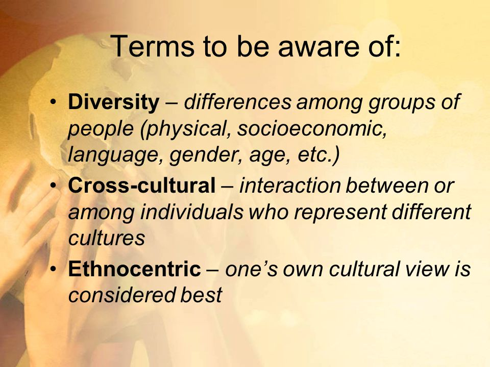 Terms to be aware of: Diversity – differences among groups of people (physical, socioeconomic, language, gender, age, etc.) Cross-cultural – interaction between or among individuals who represent different cultures Ethnocentric – one's own cultural view is considered best