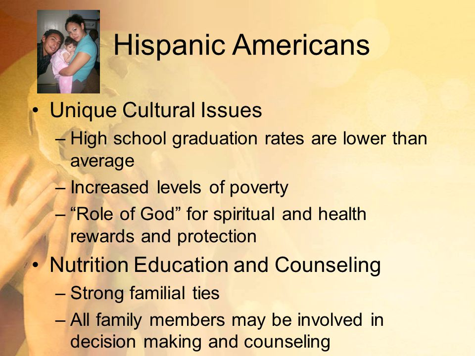 Hispanic Americans Unique Cultural Issues –High school graduation rates are lower than average –Increased levels of poverty – Role of God for spiritual and health rewards and protection Nutrition Education and Counseling –Strong familial ties –All family members may be involved in decision making and counseling