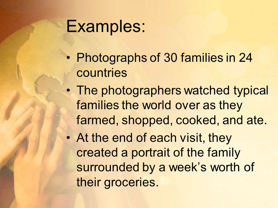 Examples: Photographs of 30 families in 24 countries The photographers watched typical families the world over as they farmed, shopped, cooked, and ate.