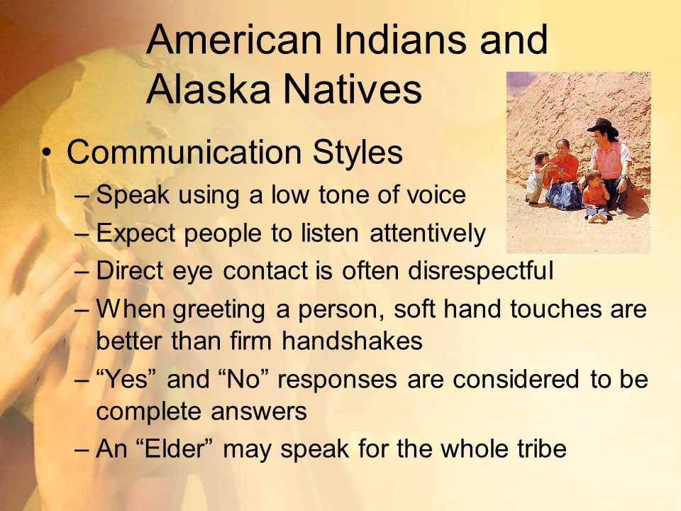American Indians and Alaska Natives Communication Styles –Speak using a low tone of voice –Expect people to listen attentively –Direct eye contact is often disrespectful –When greeting a person, soft hand touches are better than firm handshakes – Yes and No responses are considered to be complete answers –An Elder may speak for the whole tribe