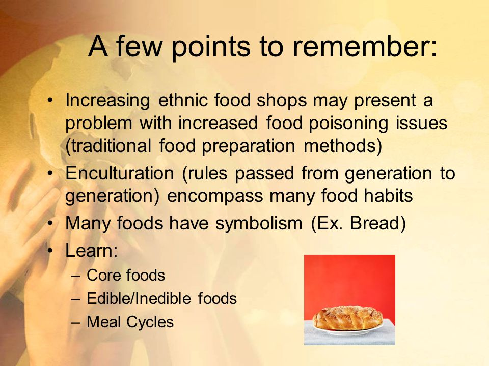 A few points to remember: Increasing ethnic food shops may present a problem with increased food poisoning issues (traditional food preparation methods) Enculturation (rules passed from generation to generation) encompass many food habits Many foods have symbolism (Ex.