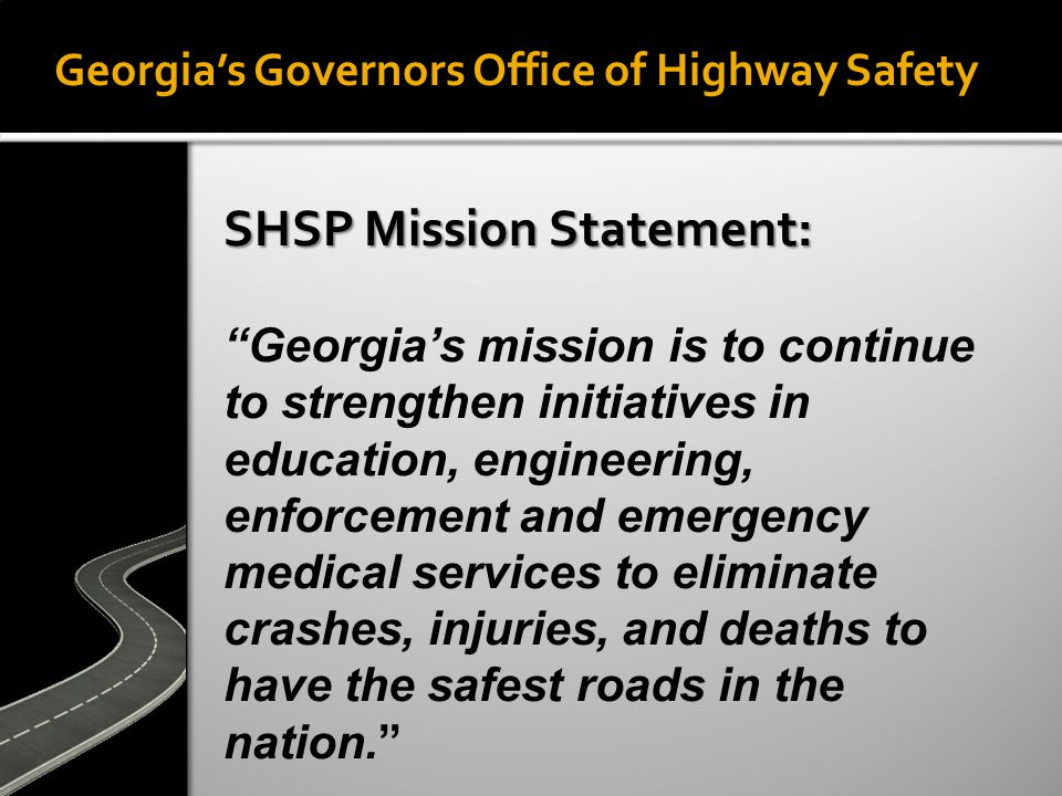Georgia's Governors Office of Highway Safety SHSP Mission Statement: Georgia's mission is to continue to strengthen initiatives in education, engineering, enforcement and emergency medical services to eliminate crashes, injuries, and deaths to have the safest roads in the nation.