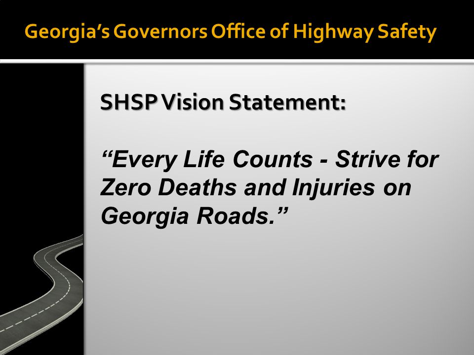 Georgia's Governors Office of Highway Safety SHSP Vision Statement: Every Life Counts - Strive for Zero Deaths and Injuries on Georgia Roads.