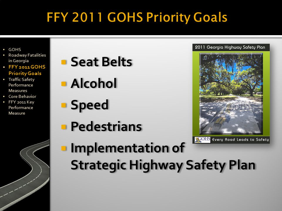 FFY 2011 GOHS Priority Goals  GOHS  Roadway Fatalities in Georgia  FFY 2011 GOHS Priority Goals  Traffic Safety Performance Measures  Core Behavior  FFY 2011 Key Performance Measure  GOHS  Roadway Fatalities in Georgia  FFY 2011 GOHS Priority Goals  Traffic Safety Performance Measures  Core Behavior  FFY 2011 Key Performance Measure  Seat Belts  Alcohol  Speed  Pedestrians  Implementation of Strategic Highway Safety Plan  Seat Belts  Alcohol  Speed  Pedestrians  Implementation of Strategic Highway Safety Plan