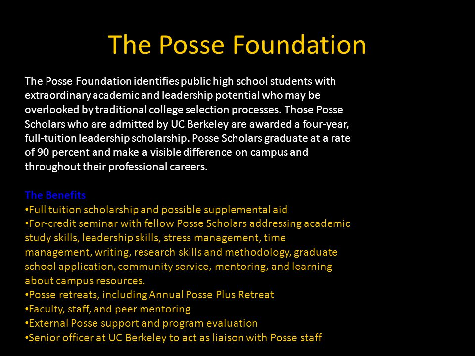The Posse Foundation The Posse Foundation identifies public high school students with extraordinary academic and leadership potential who may be overlooked by traditional college selection processes.