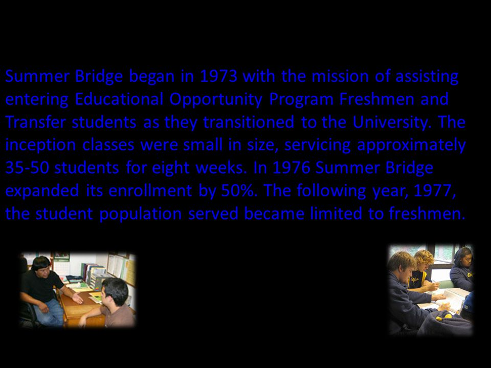 Summer Bridge began in 1973 with the mission of assisting entering Educational Opportunity Program Freshmen and Transfer students as they transitioned to the University.
