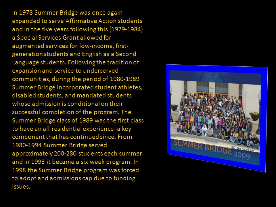In 1978 Summer Bridge was once again expanded to serve Affirmative Action students and in the five years following this (1979-1984) a Special Services Grant allowed for augmented services for low-income, first- generation students and English as a Second Language students.