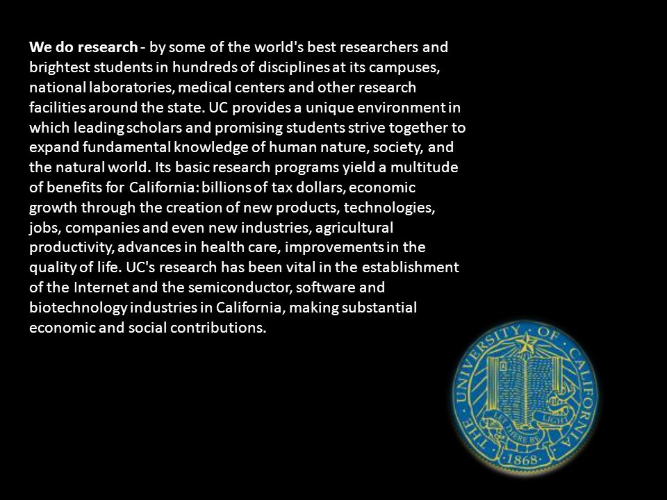 We do research - by some of the world s best researchers and brightest students in hundreds of disciplines at its campuses, national laboratories, medical centers and other research facilities around the state.