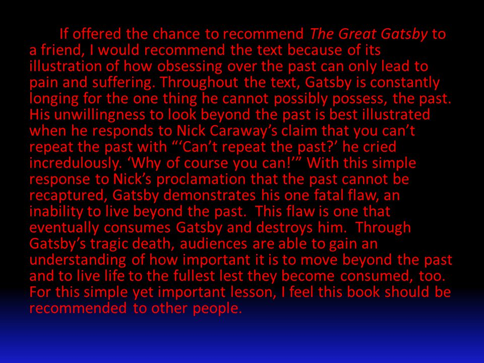 If offered the chance to recommend The Great Gatsby to a friend, I would recommend the text because of its illustration of how obsessing over the past can only lead to pain and suffering.
