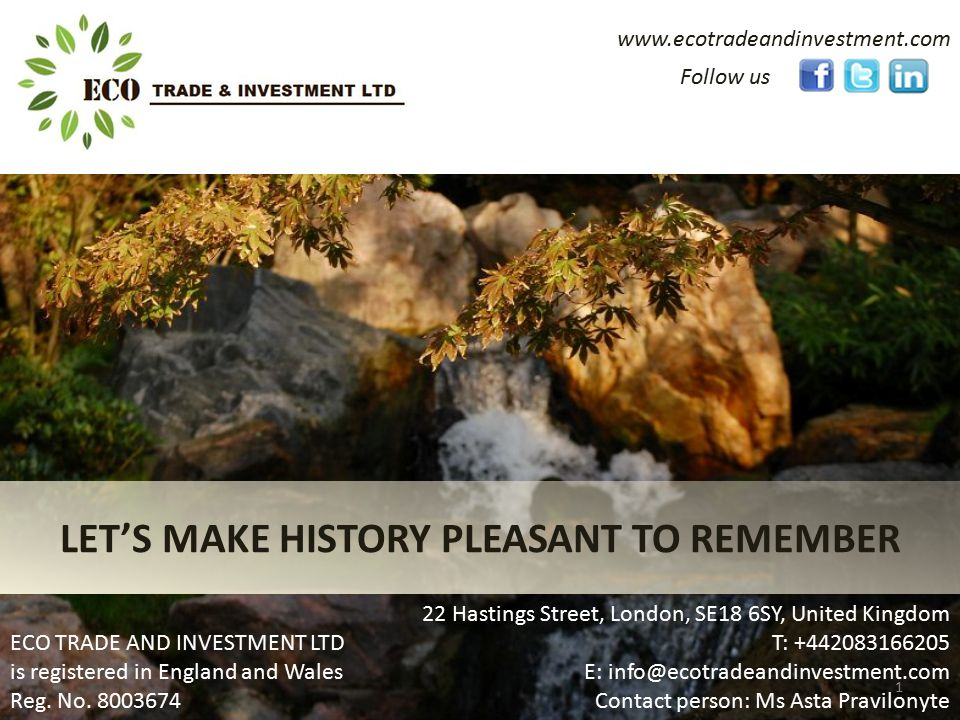 www.ecotradeandinvestment.com LET'S MAKE HISTORY PLEASANT TO REMEMBER Follow us 22 Hastings Street, London, SE18 6SY, United Kingdom T: +442083166205 E: info@ecotradeandinvestment.com Contact person: Ms Asta Pravilonyte ECO TRADE AND INVESTMENT LTD is registered in England and Wales Reg.