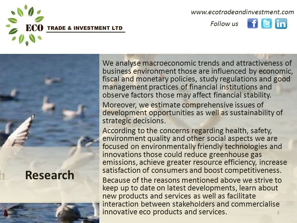 www.ecotradeandinvestment.com We analyse macroeconomic trends and attractiveness of business environment those are influenced by economic, fiscal and monetary policies, study regulations and good management practices of financial institutions and observe factors those may affect financial stability.