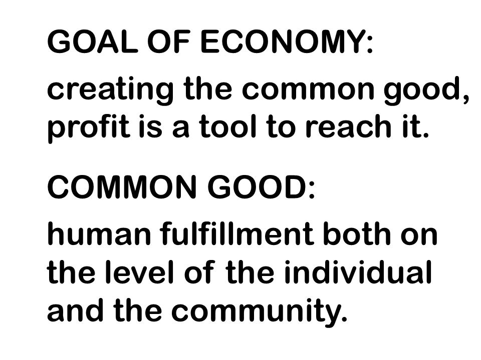 GOAL OF ECONOMY: creating the common good, profit is a tool to reach it. COMMON GOOD: human fulfillment both on the level of the individual and the co