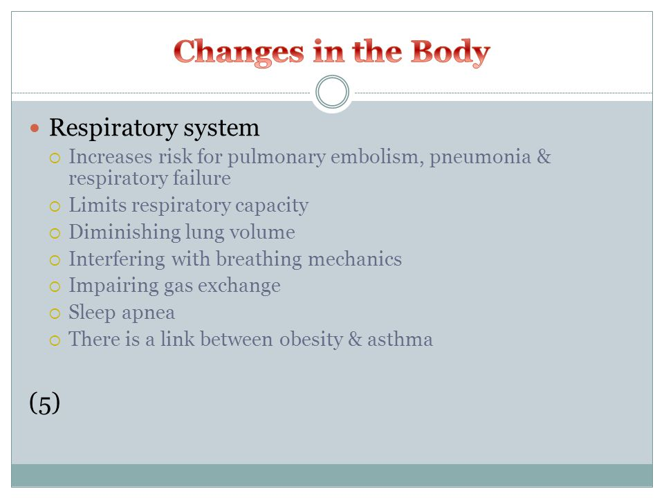 Respiratory system  Increases risk for pulmonary embolism, pneumonia & respiratory failure  Limits respiratory capacity  Diminishing lung volume  Interfering with breathing mechanics  Impairing gas exchange  Sleep apnea  There is a link between obesity & asthma (5)