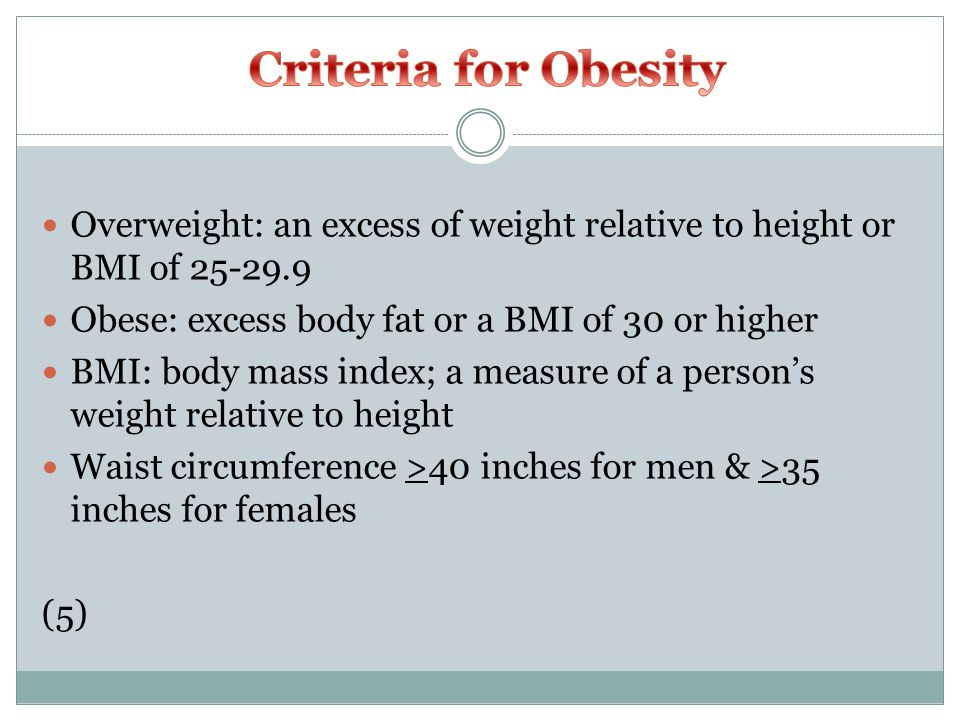 Overweight: an excess of weight relative to height or BMI of 25-29.9 Obese: excess body fat or a BMI of 30 or higher BMI: body mass index; a measure of a person's weight relative to height Waist circumference >40 inches for men & >35 inches for females (5)