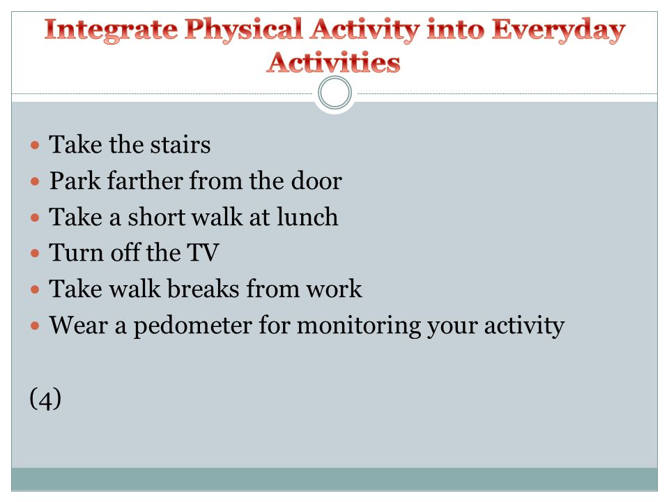 Take the stairs Park farther from the door Take a short walk at lunch Turn off the TV Take walk breaks from work Wear a pedometer for monitoring your activity (4)