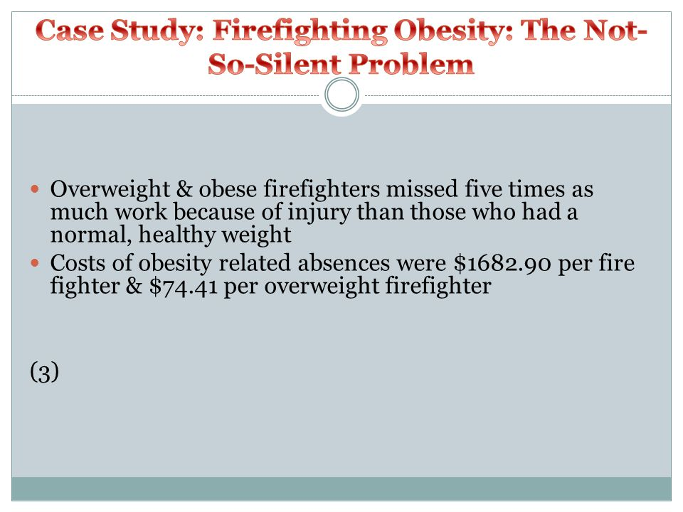 Overweight & obese firefighters missed five times as much work because of injury than those who had a normal, healthy weight Costs of obesity related absences were $1682.90 per fire fighter & $74.41 per overweight firefighter (3)