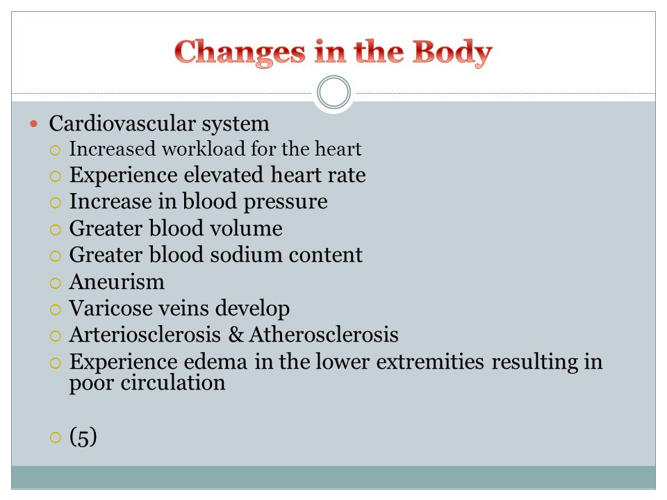 Cardiovascular system  Increased workload for the heart  Experience elevated heart rate  Increase in blood pressure  Greater blood volume  Greater blood sodium content  Aneurism  Varicose veins develop  Arteriosclerosis & Atherosclerosis  Experience edema in the lower extremities resulting in poor circulation  (5)