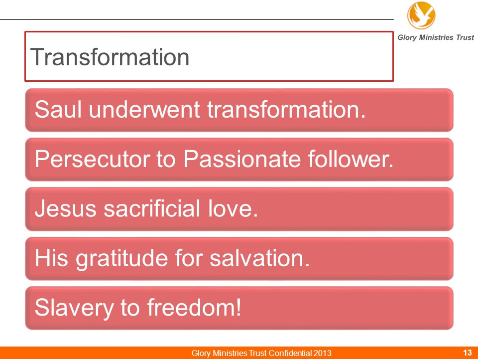Transformation Saul underwent transformation.Persecutor to Passionate follower.Jesus sacrificial love.His gratitude for salvation.Slavery to freedom.