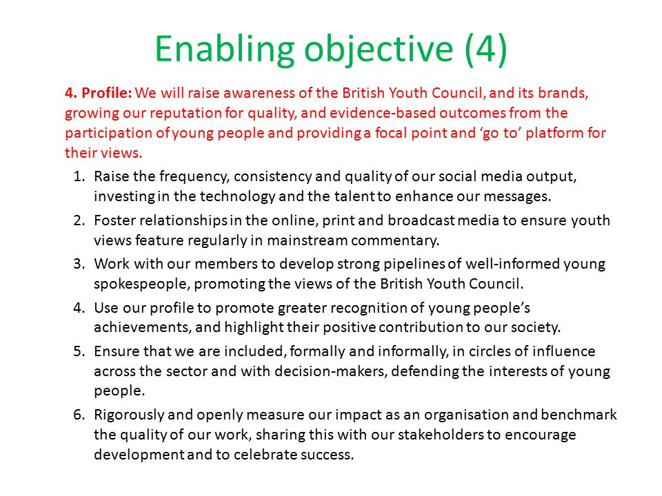 Enabling objective (4) 4. Profile: We will raise awareness of the British Youth Council, and its brands, growing our reputation for quality, and evide