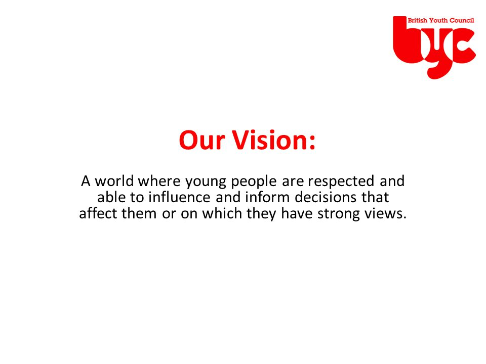 A world where young people are respected and able to influence and inform decisions that affect them or on which they have strong views.