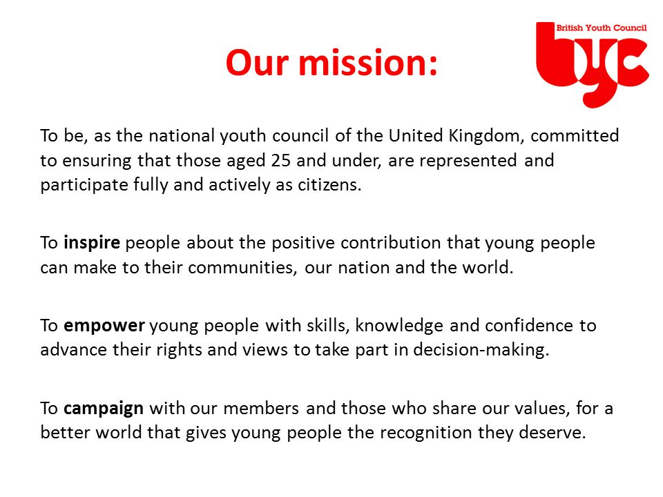 Our values: Participation – We value meaningful participation of young people, enabling and empowering them to bring about better world for all Inclusion – We value the inclusion of all, by working with young people from all backgrounds, cultures and ages to ensure a rich mix Equality – We value all young people equally, promoting their rights equally, in the UK, and around the world.