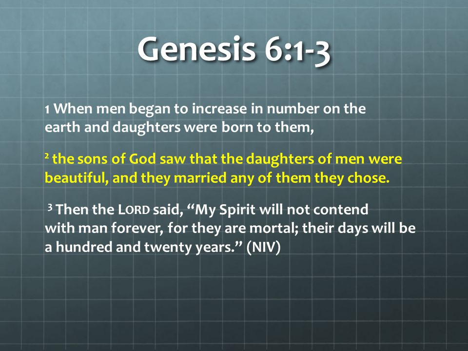 Genesis 6:1-3 1 When men began to increase in number on the earth and daughters were born to them, 2 the sons of God saw that the daughters of men were beautiful, and they married any of them they chose.
