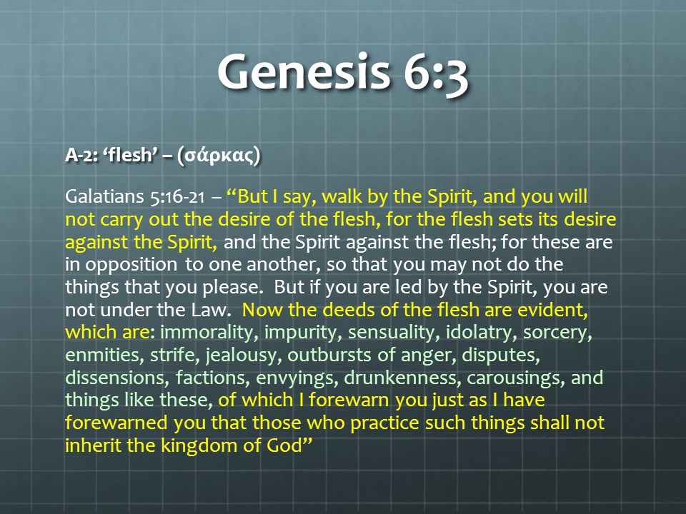Genesis 6:3 A-2: 'flesh' – () A-2: 'flesh' – (σ ά ρκας) Galatians 5:16-21 – But I say, walk by the Spirit, and you will not carry out the desire of the flesh, for the flesh sets its desire against the Spirit, and the Spirit against the flesh; for these are in opposition to one another, so that you may not do the things that you please.