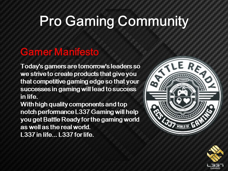 Gamer Manifesto Today s gamers are tomorrow s leaders so we strive to create products that give you that competitive gaming edge so that your successes in gaming will lead to success in life.