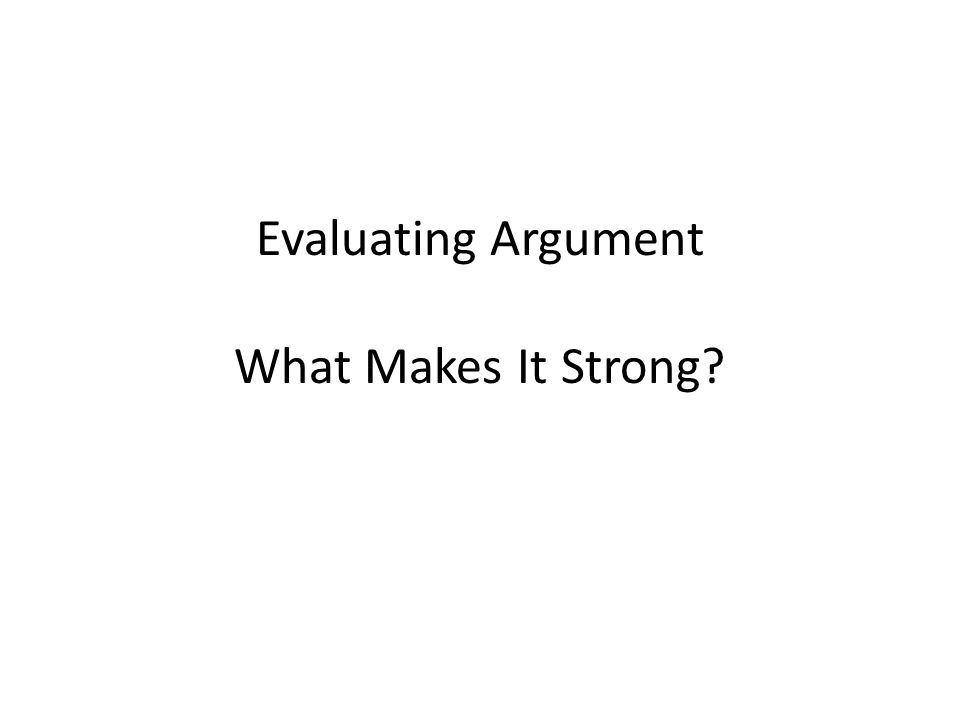 Evaluating Argument What Makes It Strong?