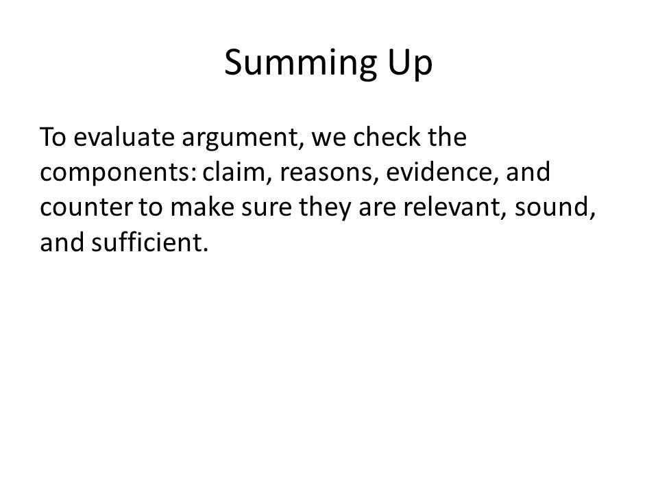 Summing Up To evaluate argument, we check the components: claim, reasons, evidence, and counter to make sure they are relevant, sound, and sufficient.