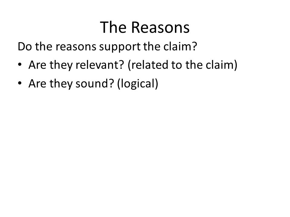 The Reasons Do the reasons support the claim? Are they relevant? (related to the claim) Are they sound? (logical)